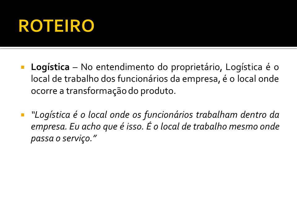 Logística – No entendimento do proprietário, Logística é o local de trabalho dos funcionários da empresa, é o local onde ocorre a transformação do produto.