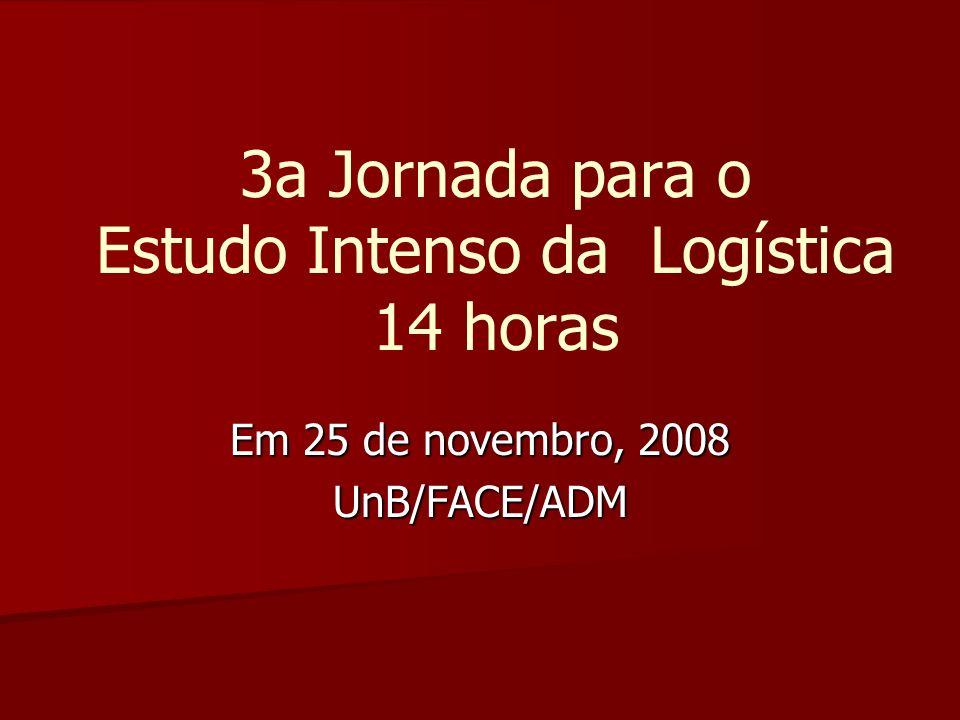 3a Jornada para o Estudo Intenso da Logística 14 horas Em 25 de novembro, 2008 UnB/FACE/ADM