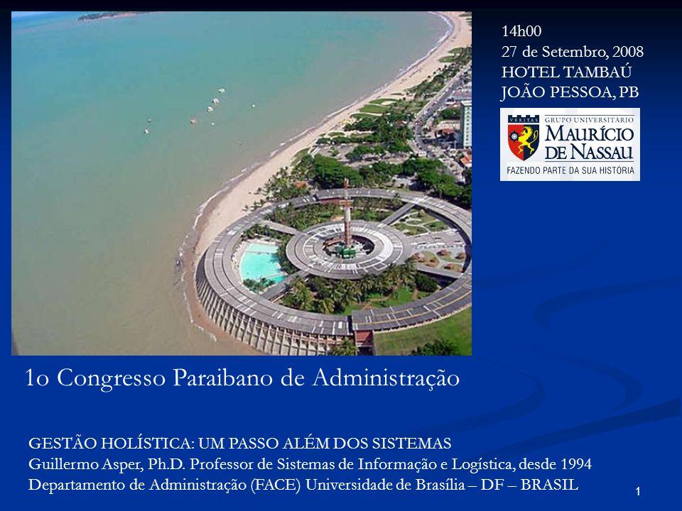1 1o Congresso Paraibano de Administração GESTÃO HOLÍSTICA: UM PASSO ALÉM DOS SISTEMAS Guillermo Asper, Ph.D. Professor de Sistemas de Informação e Lo