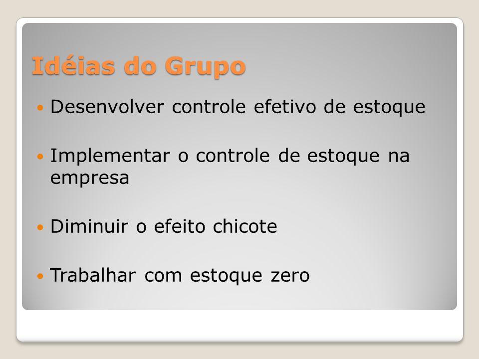 Idéias do Grupo Desenvolver controle efetivo de estoque Implementar o controle de estoque na empresa Diminuir o efeito chicote Trabalhar com estoque zero