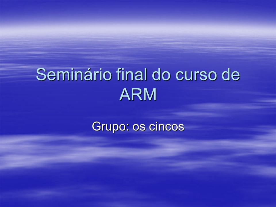 Seminário final do curso de ARM Grupo: os cincos