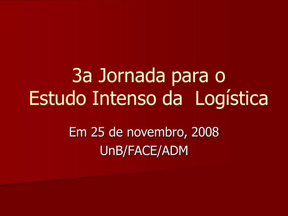 3a Jornada para o Estudo Intenso da Logística Em 25 de novembro, 2008 UnB/FACE/ADM