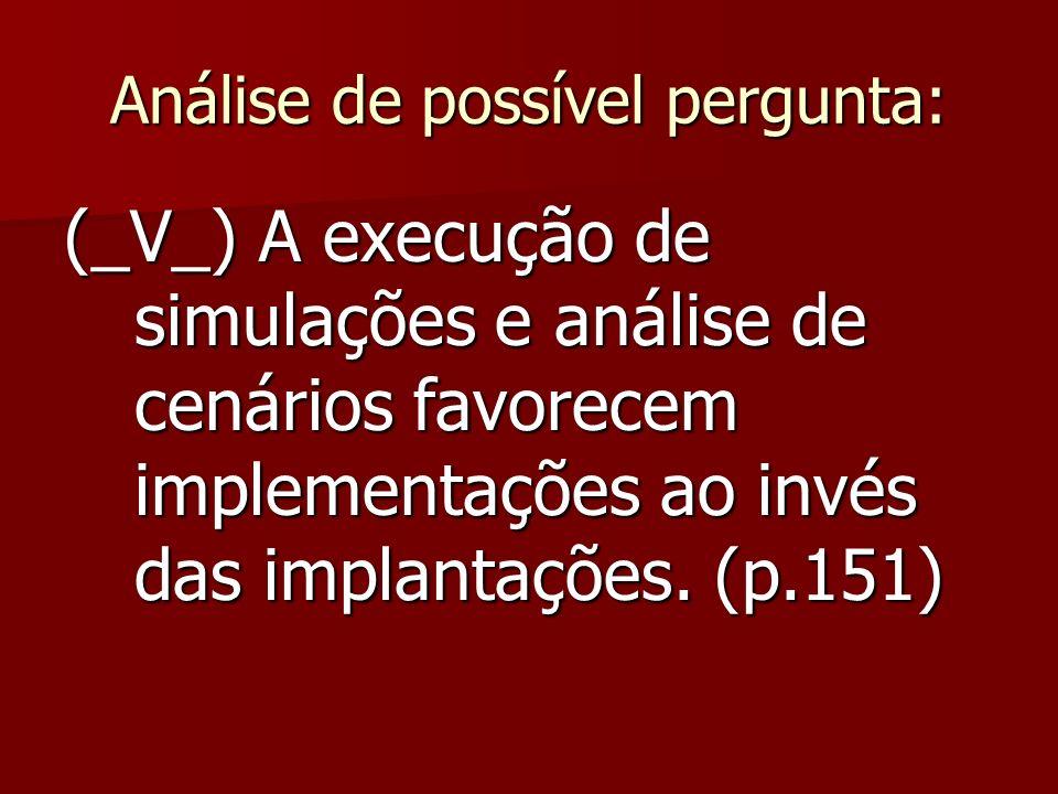 Análise de possível pergunta: (_V_) A execução de simulações e análise de cenários favorecem implementações ao invés das implantações.