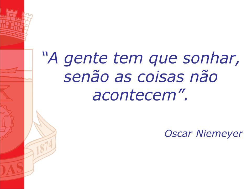 A gente tem que sonhar, senão as coisas não acontecem. Oscar Niemeyer