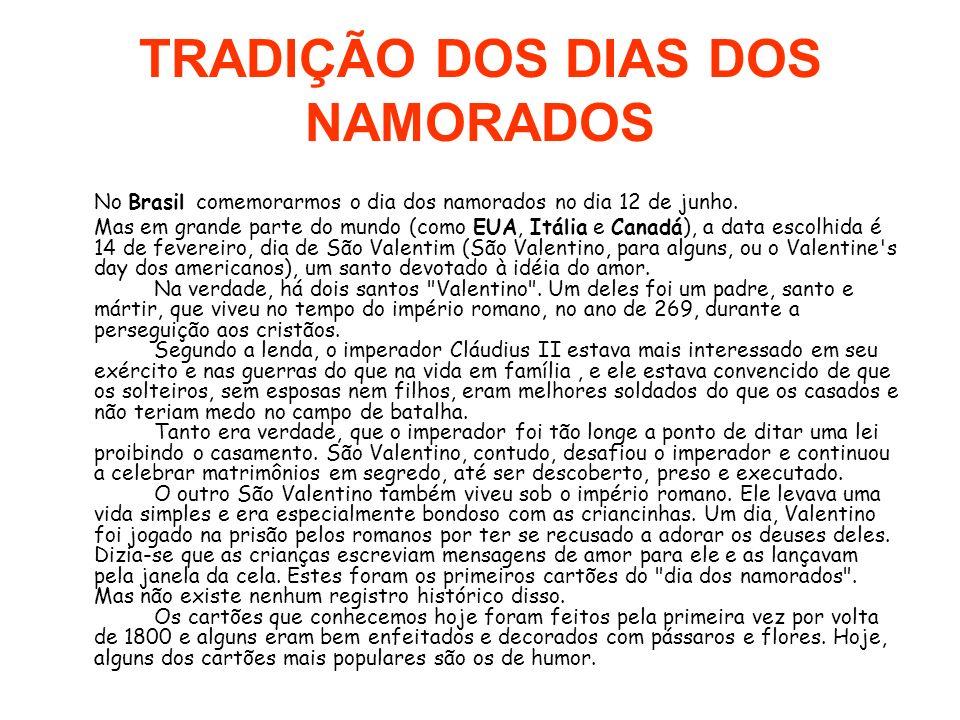TRADIÇÃO DOS DIAS DOS NAMORADOS No Brasil comemorarmos o dia dos namorados no dia 12 de junho. Mas em grande parte do mundo (como EUA, Itália e Canadá