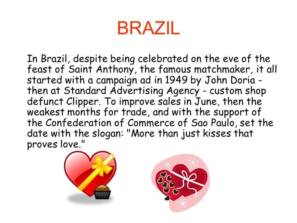 BRAZIL In Brazil, despite being celebrated on the eve of the feast of Saint Anthony, the famous matchmaker, it all started with a campaign ad in 1949 by John Doria - then at Standard Advertising Agency - custom shop defunct Clipper.