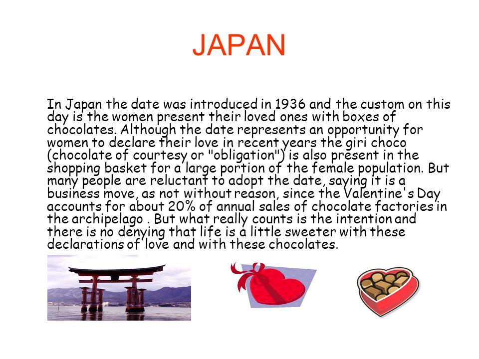 Japão No Japão a data foi introduzida em 1936 e o costume neste dia é as mulheres presentearem os seus amados com caixas de chocolates.