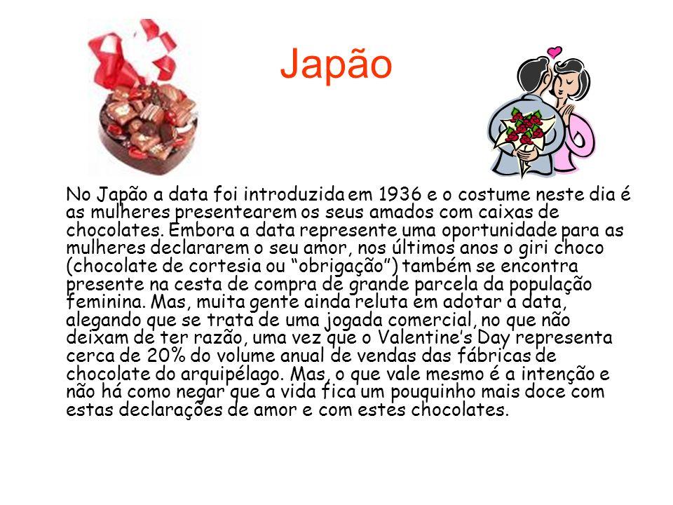 Japão No Japão a data foi introduzida em 1936 e o costume neste dia é as mulheres presentearem os seus amados com caixas de chocolates. Embora a data