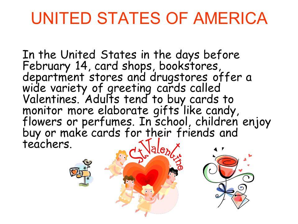 Estados Unidos Nos Estados Unidos nos dias que antecedem 14 de fevereiro, lojas de cartões, livrarias, lojas de departamentos e drogarias oferecem uma grande variedade de cartões comemorativos chamados Valentines.