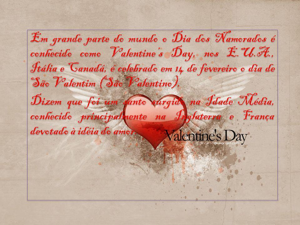 Em grande parte do mundo o Dia dos Namorados é conhecido como Valentines Day, nos E.U.A., Itália e Canadá, é celebrado em 14 de fevereiro o dia de São Valentim (São Valentino).