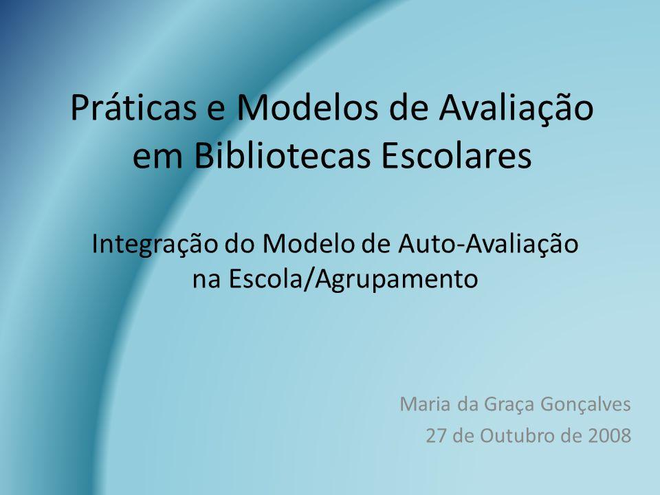 Práticas e Modelos de Avaliação em Bibliotecas Escolares Maria da Graça Gonçalves 27 de Outubro de 2008 Integração do Modelo de Auto-Avaliação na Esco