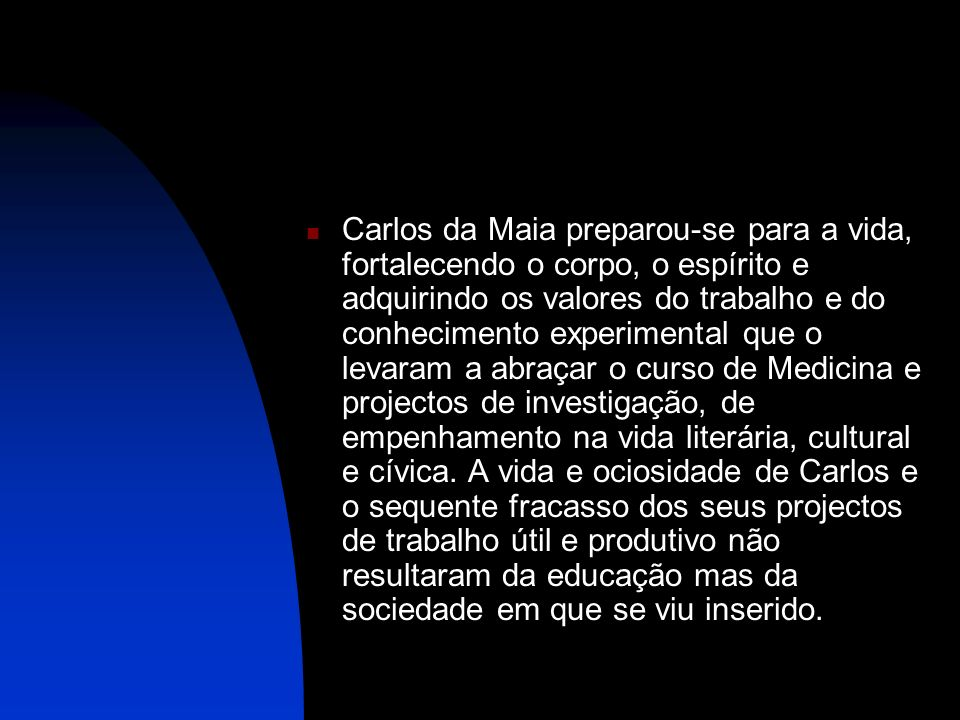 Carlos da Maia preparou-se para a vida, fortalecendo o corpo, o espírito e adquirindo os valores do trabalho e do conhecimento experimental que o leva