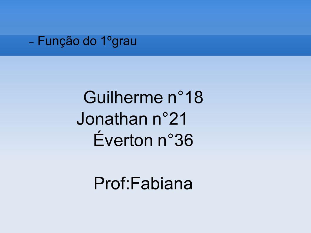 Guilherme n°18 Jonathan n°21 Éverton n°36 Prof:Fabiana Função do 1ºgrau