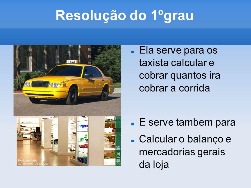 Resolução do 1ºgrau Ela serve para os taxista calcular e cobrar quantos ira cobrar a corrida E serve tambem para Calcular o balanço e mercadorias gera