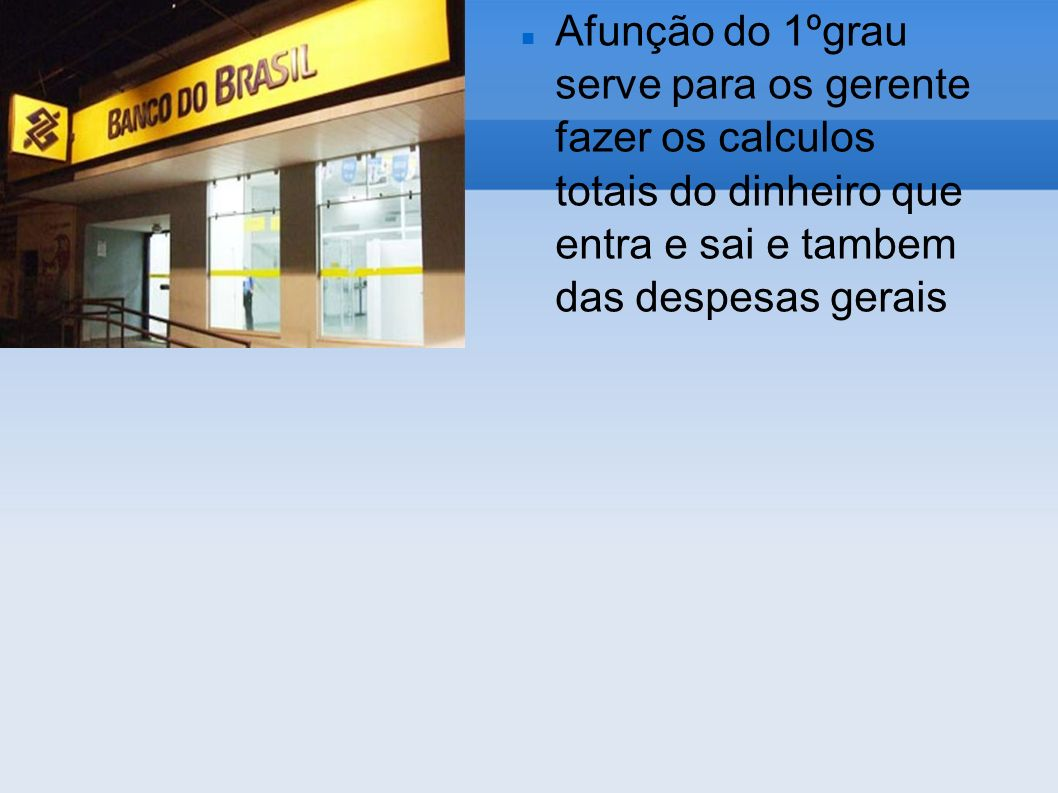 Afunção do 1ºgrau serve para os gerente fazer os calculos totais do dinheiro que entra e sai e tambem das despesas gerais