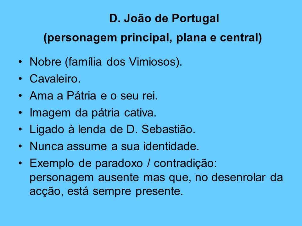 D. João de Portugal (personagem principal, plana e central) Nobre (família dos Vimiosos). Cavaleiro. Ama a Pátria e o seu rei. Imagem da pátria cativa