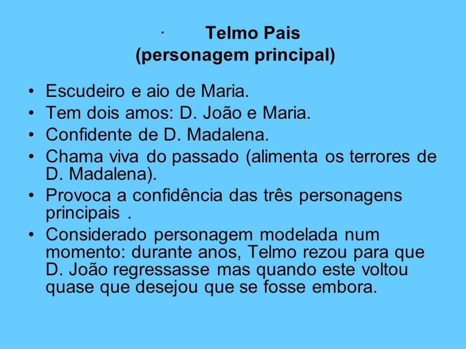· Telmo Pais (personagem principal) Escudeiro e aio de Maria. Tem dois amos: D. João e Maria. Confidente de D. Madalena. Chama viva do passado (alimen