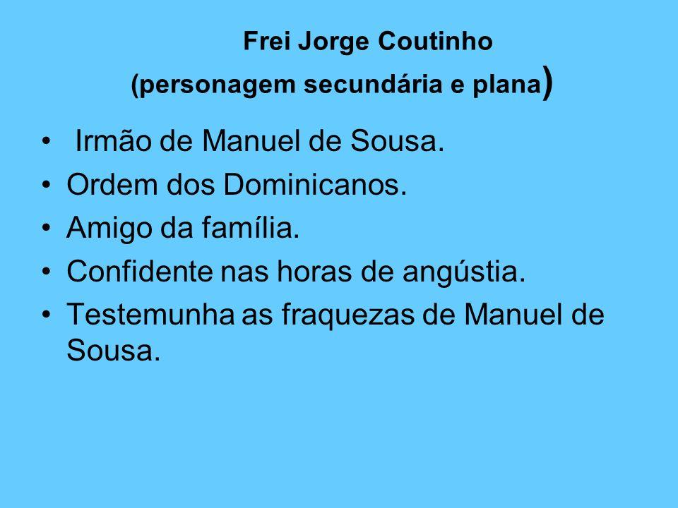 Frei Jorge Coutinho (personagem secundária e plana ) Irmão de Manuel de Sousa. Ordem dos Dominicanos. Amigo da família. Confidente nas horas de angúst