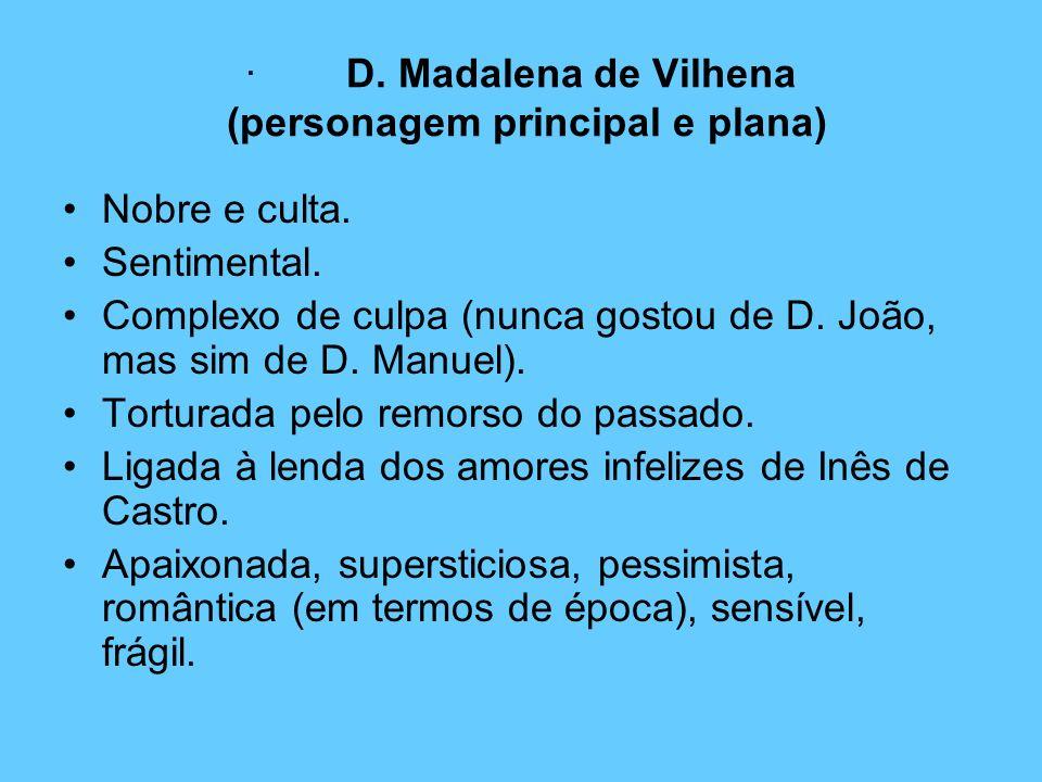 · D. Madalena de Vilhena (personagem principal e plana) Nobre e culta. Sentimental. Complexo de culpa (nunca gostou de D. João, mas sim de D. Manuel).