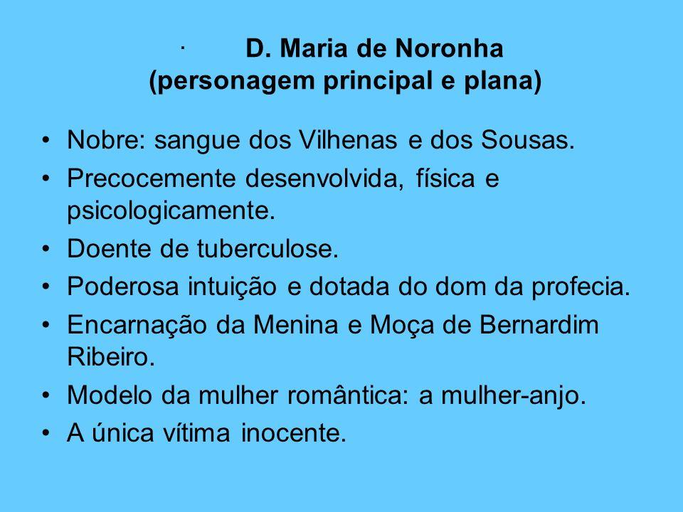 · D. Maria de Noronha (personagem principal e plana) Nobre: sangue dos Vilhenas e dos Sousas. Precocemente desenvolvida, física e psicologicamente. Do