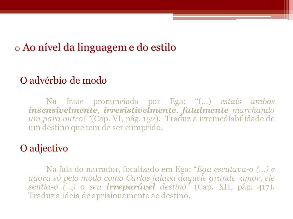o Ao nível da linguagem e do estilo O advérbio de modo Na frase pronunciada por Ega: (…) estais ambos insensivelmente, irresistivelmente, fatalmente m
