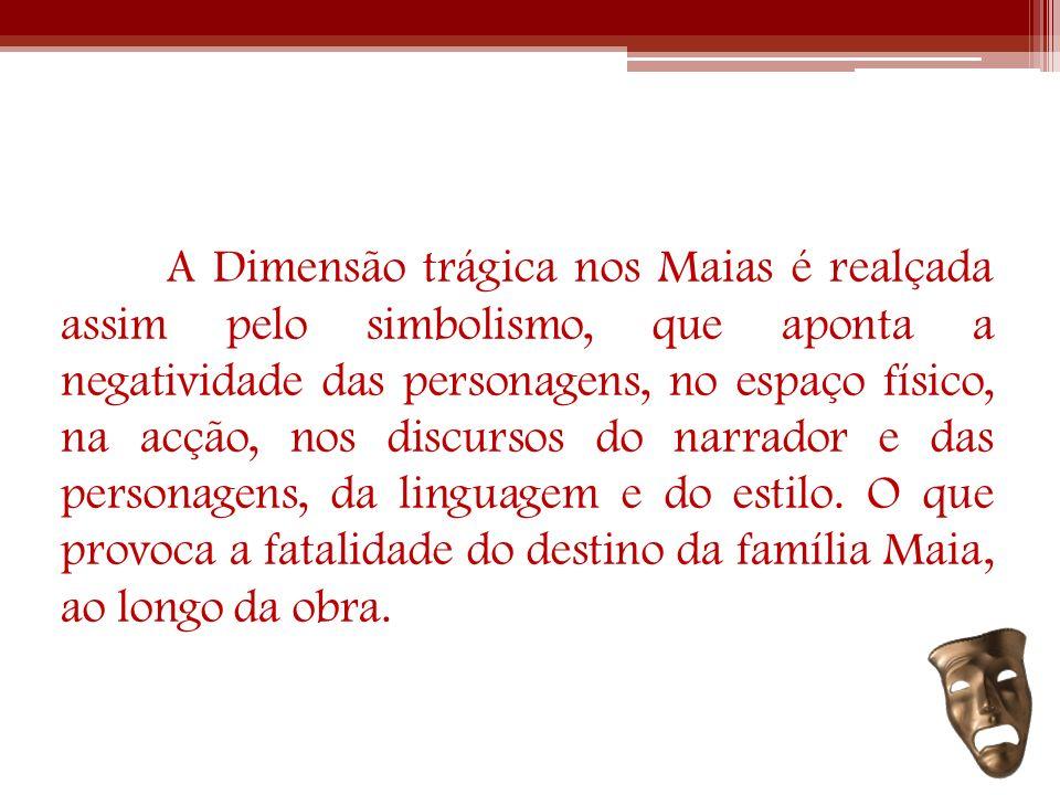 A Dimensão trágica nos Maias é realçada assim pelo simbolismo, que aponta a negatividade das personagens, no espaço físico, na acção, nos discursos do