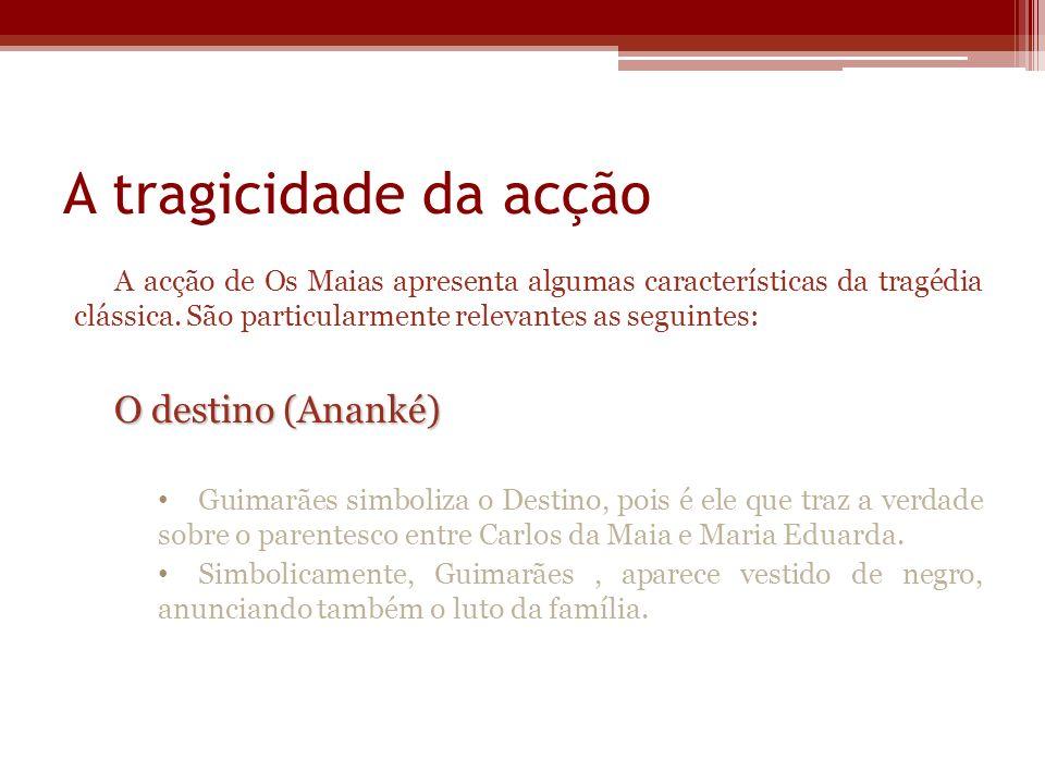 A tragicidade da acção A acção de Os Maias apresenta algumas características da tragédia clássica. São particularmente relevantes as seguintes: O dest