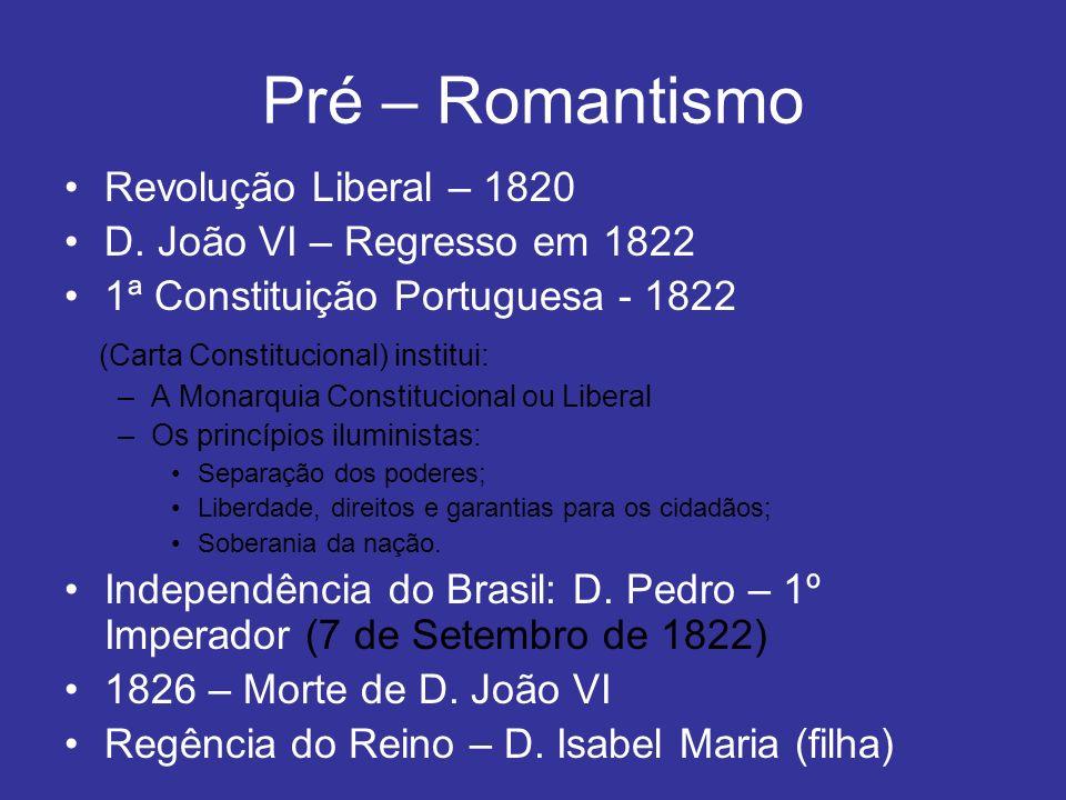 Pré – Romantismo Revolução Liberal – 1820 D. João VI – Regresso em 1822 1ª Constituição Portuguesa - 1822 (Carta Constitucional) institui: –A Monarqui