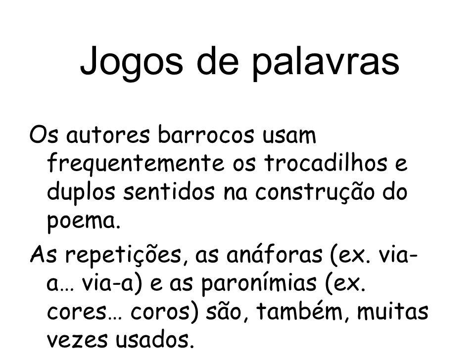 Jogos de palavras Os autores barrocos usam frequentemente os trocadilhos e duplos sentidos na construção do poema. As repetições, as anáforas (ex. via