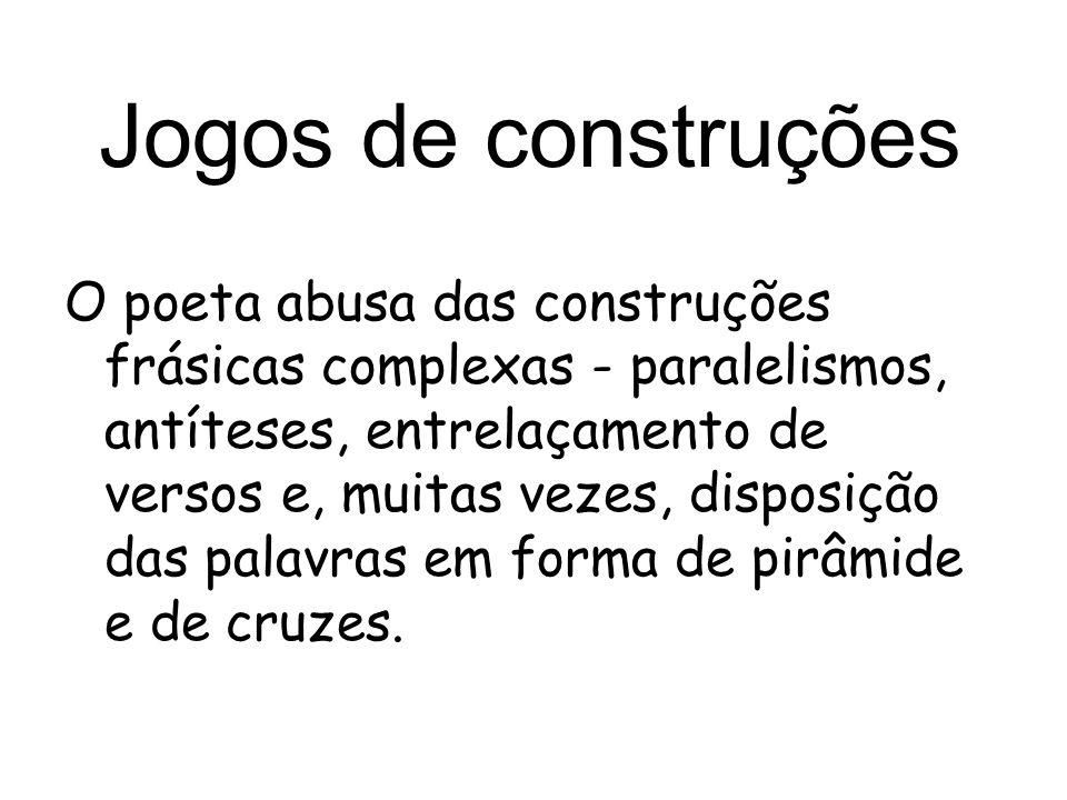 Jogos de construções O poeta abusa das construções frásicas complexas - paralelismos, antíteses, entrelaçamento de versos e, muitas vezes, disposição