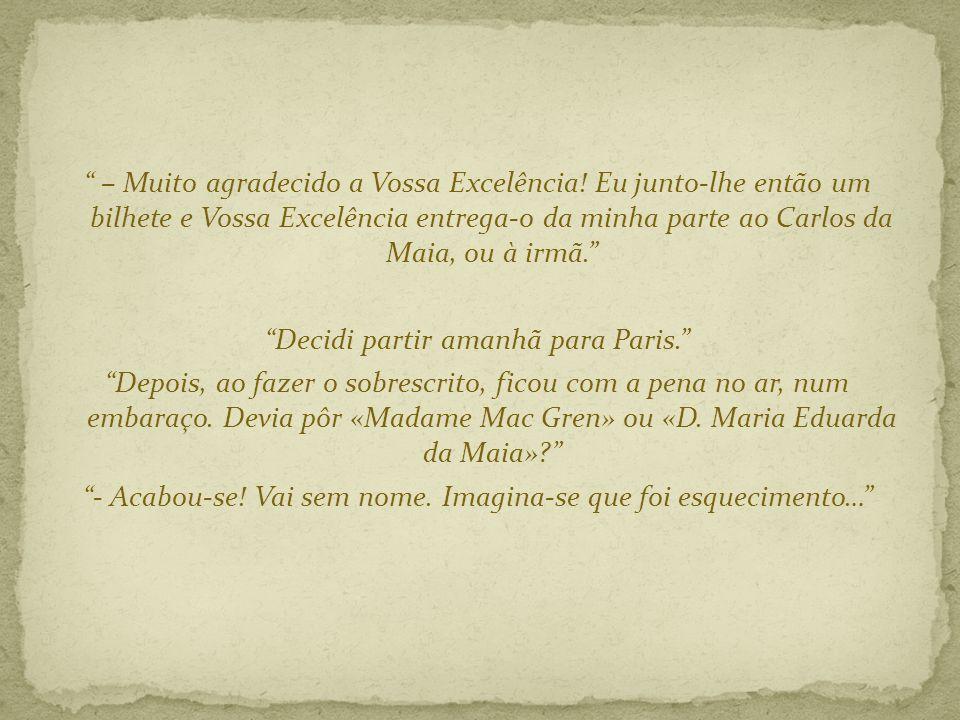 – Muito agradecido a Vossa Excelência! Eu junto-lhe então um bilhete e Vossa Excelência entrega-o da minha parte ao Carlos da Maia, ou à irmã. Decidi