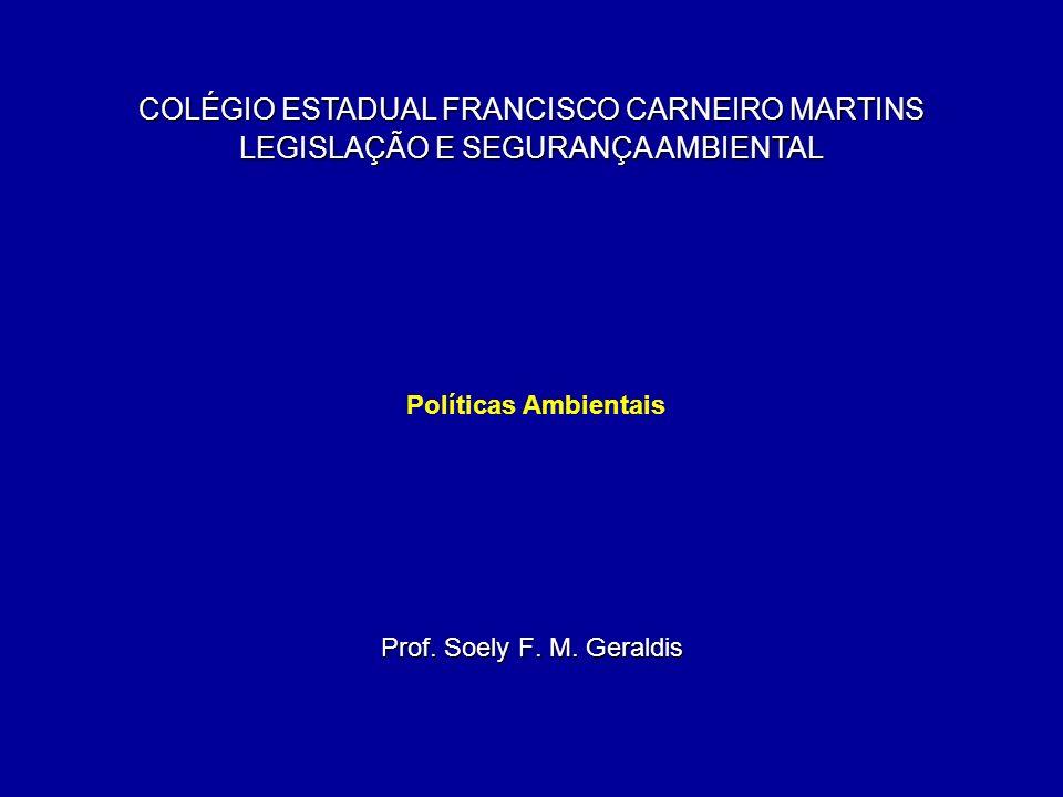 Políticas Ambientais Prof. Soely F. M. Geraldis COLÉGIO ESTADUAL FRANCISCO CARNEIRO MARTINS LEGISLAÇÃO E SEGURANÇA AMBIENTAL