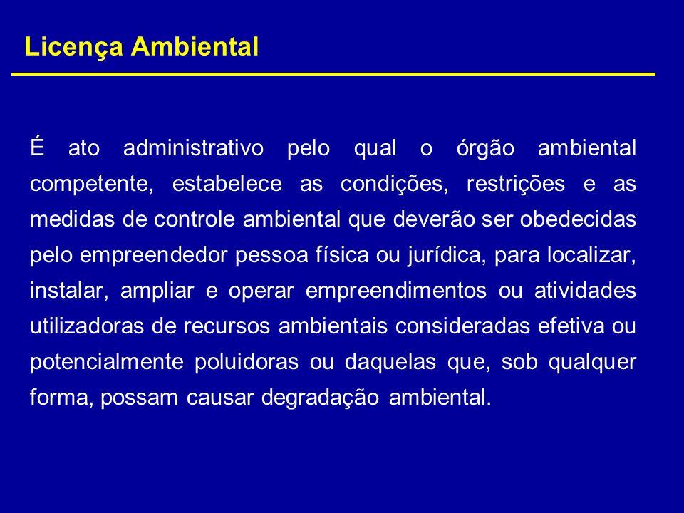 Licença Ambiental É ato administrativo pelo qual o órgão ambiental competente, estabelece as condições, restrições e as medidas de controle ambiental