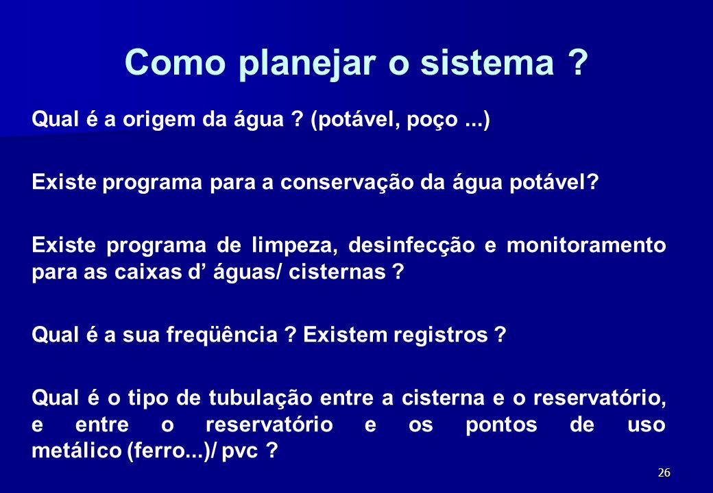 26 Como planejar o sistema ? Qual é a origem da água ? (potável, poço...) Existe programa para a conservação da água potável? Existe programa de limpe