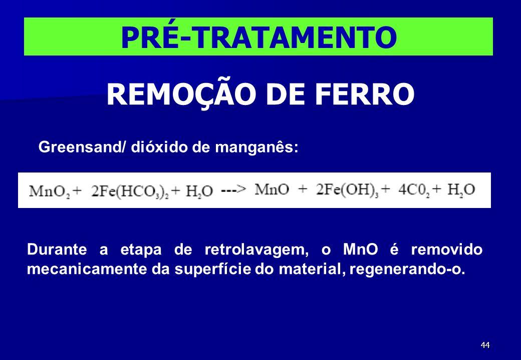 44 PRÉ-TRATAMENTO REMOÇÃO DE FERRO Greensand/ dióxido de manganês: Durante a etapa de retrolavagem, o MnO é removido mecanicamente da superfície do ma