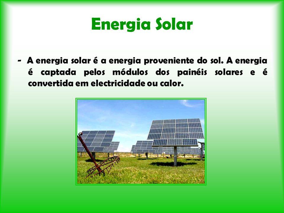 Energia Solar - A energia solar é a energia proveniente do sol. A energia é captada pelos módulos dos painéis solares e é convertida em electricidade