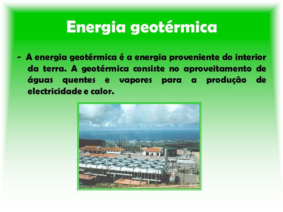 Energia geotérmica - A energia geotérmica é a energia proveniente do interior da terra. A geotérmica consiste no aproveitamento de águas quentes e vap
