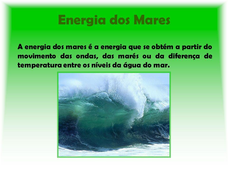 Energia dos Mares A energia dos mares é a energia que se obtém a partir do movimento das ondas, das marés ou da diferença de temperatura entre os níve