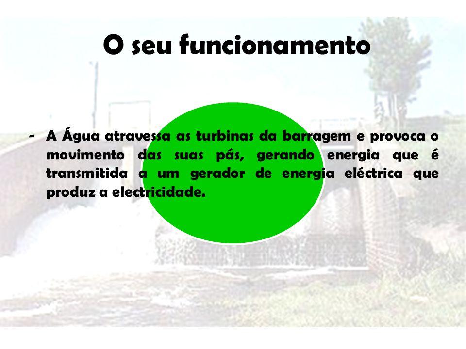 O seu funcionamento - A Água atravessa as turbinas da barragem e provoca o movimento das suas pás, gerando energia que é transmitida a um gerador de e