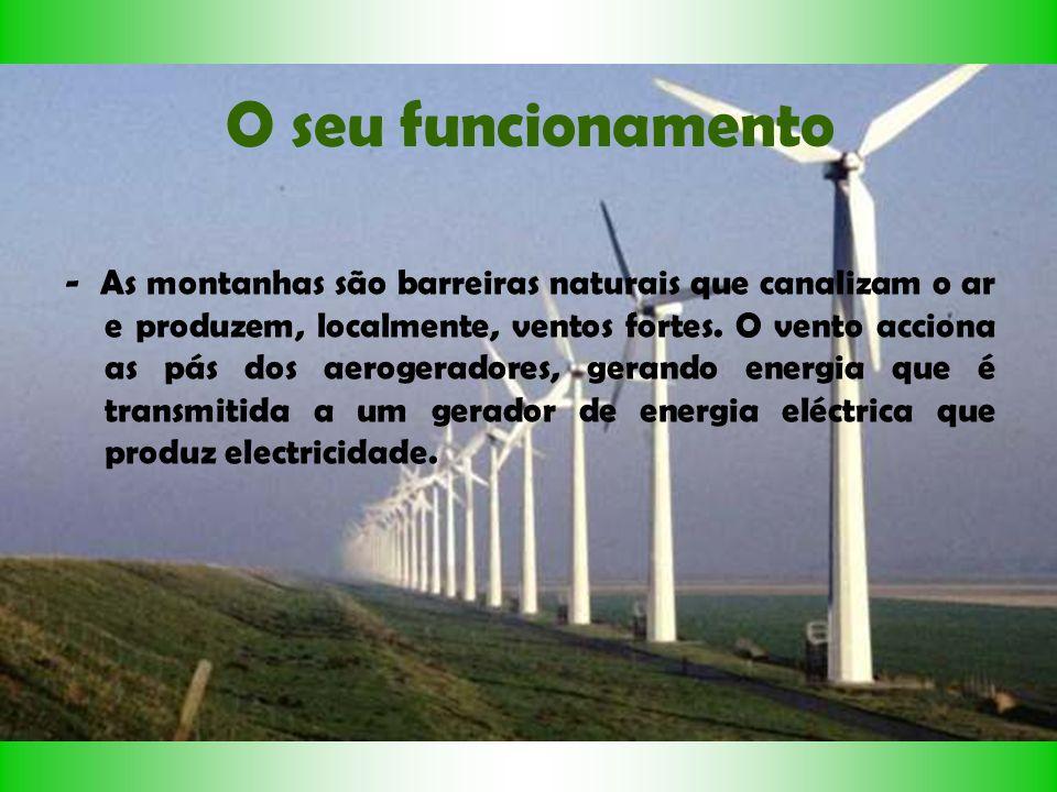 O seu funcionamento - As montanhas são barreiras naturais que canalizam o ar e produzem, localmente, ventos fortes. O vento acciona as pás dos aeroger