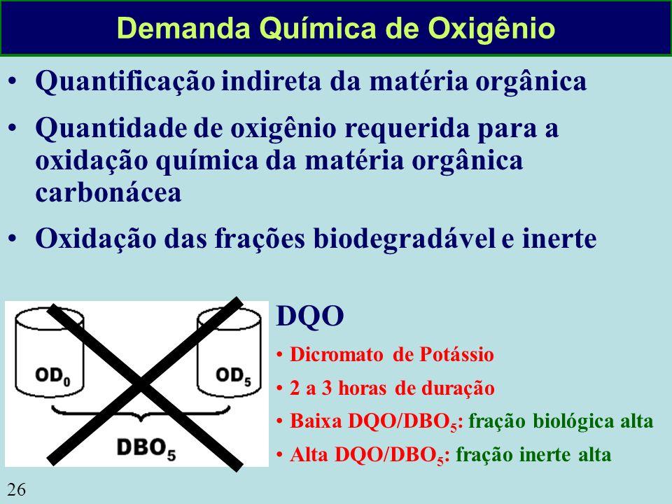 26 Demanda Química de Oxigênio Quantificação indireta da matéria orgânica Quantidade de oxigênio requerida para a oxidação química da matéria orgânica