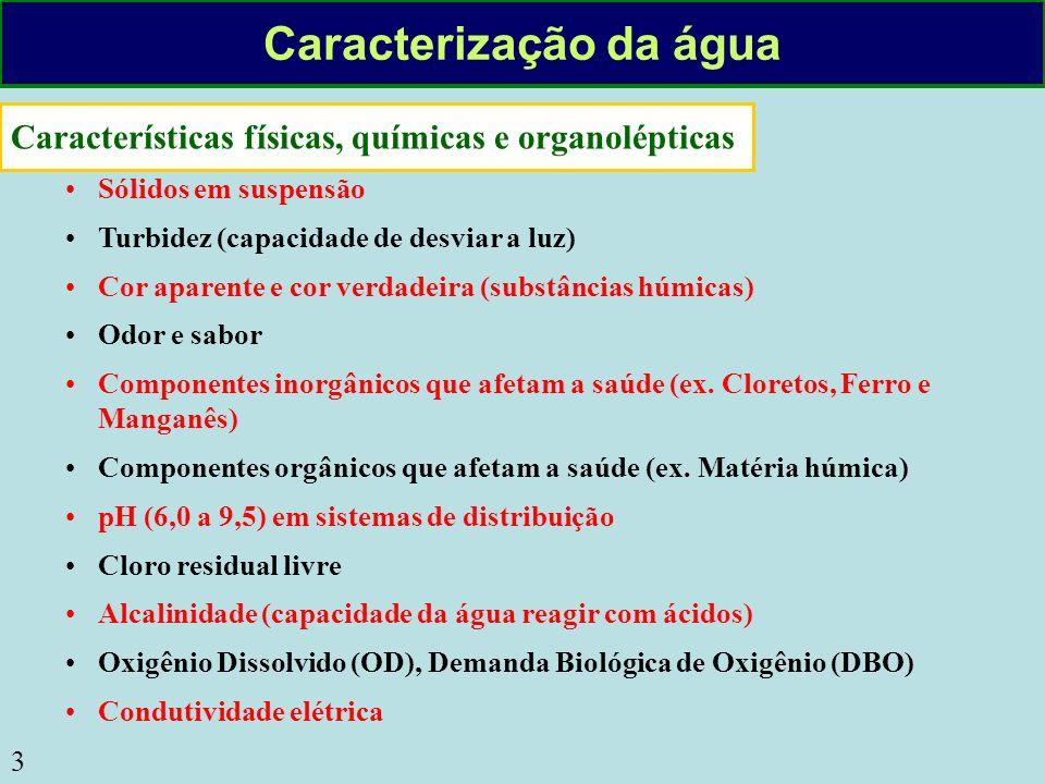 4 Características bacteriológicas Contagem de coliformes (totais e fecais) Teste de presença / ausência (P/A) Contagem de colônias heterotróficas Características radioativas Radioatividade Alfa e Beta Radionuclídeos específicos Outros parâmetros Hidrobiológicos (algas): cianotoxinas Temperatura Poluentes Potenciais Sólidos em suspensão Matéria orgânica (DBO) Fósforo Nitrogênio Micropoluentes orgânicos e inorgânicos Indicadores de contaminação fecal Algas (Cianobactérias) Caracterização da água
