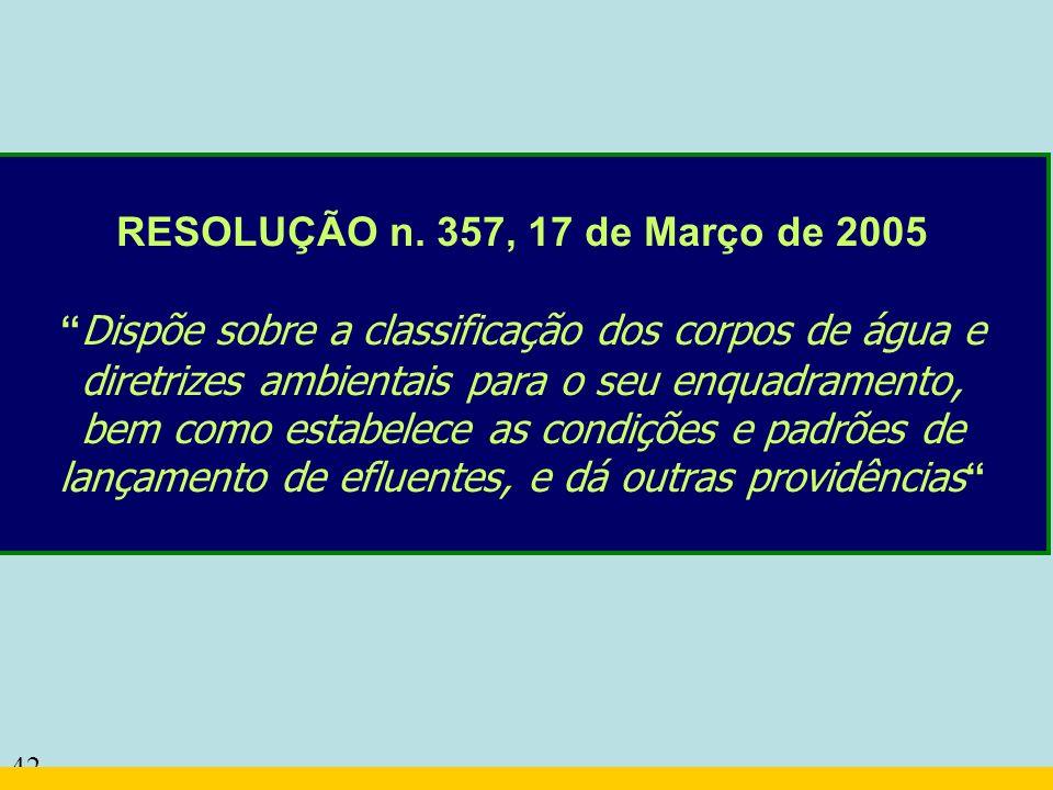 42 RESOLUÇÃO n. 357, 17 de Março de 2005 Dispõe sobre a classificação dos corpos de água e diretrizes ambientais para o seu enquadramento, bem como es