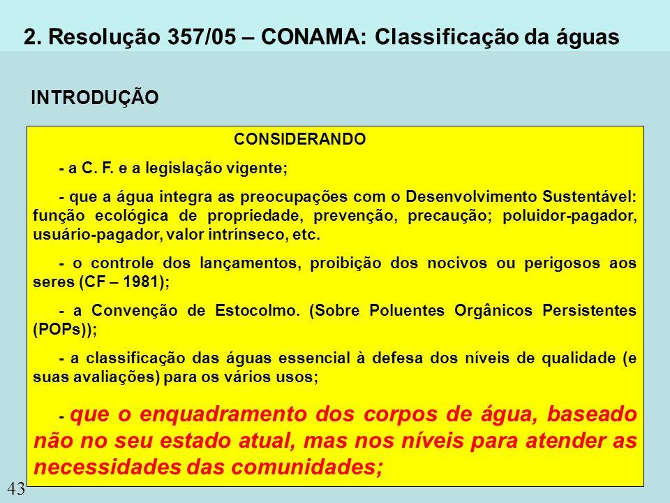 43 2. Resolução 357/05 – CONAMA: Classificação da águas CONSIDERANDO - a C. F. e a legislação vigente; - que a água integra as preocupações com o Dese