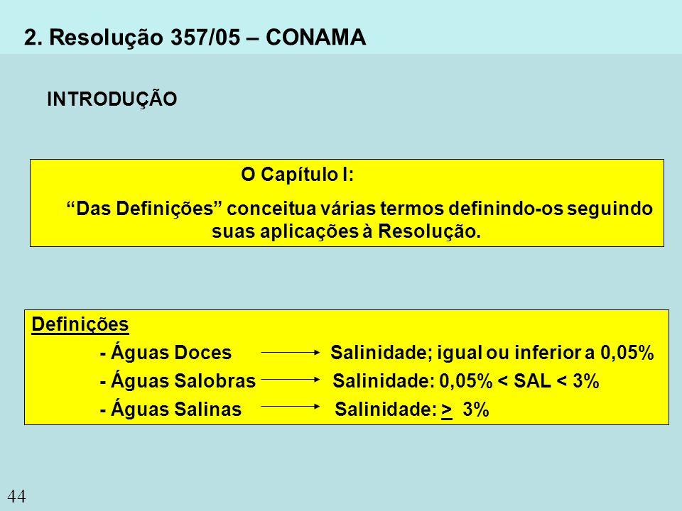 44 2. Resolução 357/05 – CONAMA Definições - Águas Doces Salinidade; igual ou inferior a 0,05% - Águas Salobras Salinidade: 0,05% < SAL < 3% - Águas S
