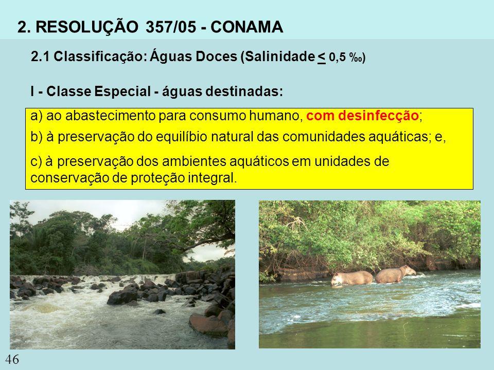 46 2. RESOLUÇÃO 357/05 - CONAMA a) ao abastecimento para consumo humano, com desinfecção; b) à preservação do equilíbio natural das comunidades aquáti