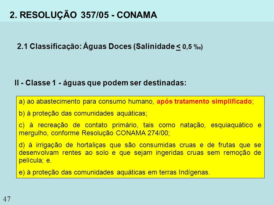 47 2. RESOLUÇÃO 357/05 - CONAMA 2.1 Classificação: Águas Doces (Salinidade < 0,5 ) II - Classe 1 - águas que podem ser destinadas: a) ao abastecimento