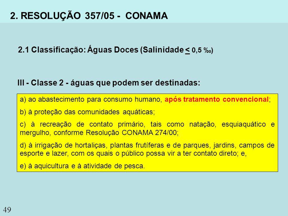 49 2. RESOLUÇÃO 357/05 - CONAMA 2.1 Classificação: Águas Doces (Salinidade < 0,5 ) III - Classe 2 - águas que podem ser destinadas: a) ao abasteciment