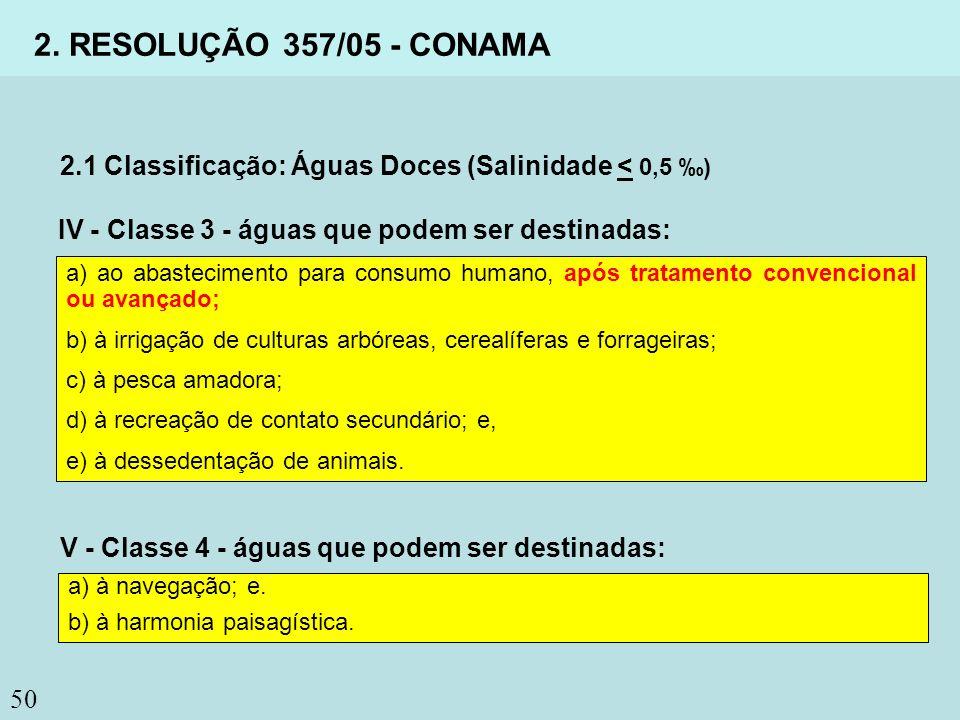 50 2. RESOLUÇÃO 357/05 - CONAMA 2.1 Classificação: Águas Doces (Salinidade < 0,5 ) IV - Classe 3 - águas que podem ser destinadas: a) ao abastecimento
