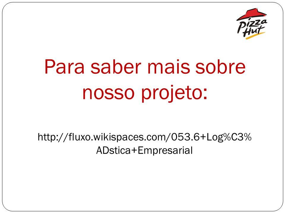 Para saber mais sobre nosso projeto: http://fluxo.wikispaces.com/053.6+Log%C3% ADstica+Empresarial
